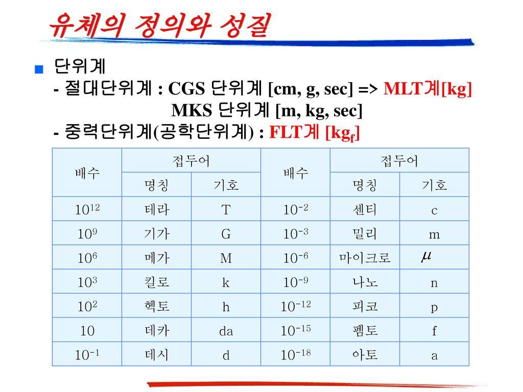 유체의 정의와 성질 단위계 - 절대단위계 : CGS 단위계 [cm, g, sec] => MLT계[kg] MKS 단위계 [m, kg, sec]
